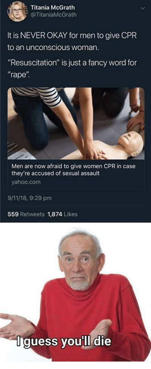 """9/11, Fancy, and Okay: Titania McGrath  @TitaniaMcGrath  It is NEVER OKAY for men to give CPR  to an unconscious woman  """"Resuscitation"""" is just a fancy word for  rape  Men are now afraid to give women CPR in case  they're accused of sexual assault  yahoo.com  9/11/18, 9:29 pm  559 Retweets 1,874 Likes  Iguess you'll die"""