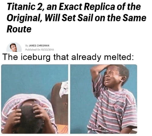 Titanic, James, and Set: Titanic 2, an Exact Replica of the  Original, Will Set Sail on the Same  Route  By JAMES CHRISMAN  Published On 10/23/2018  The iceburg that already melted: