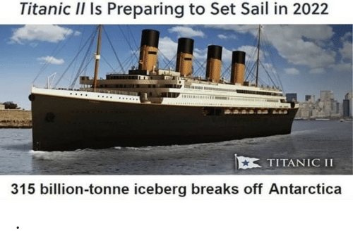 Titanic, Antarctica, and Set: Titanic II Is Preparing to Set Sail in 2022  TITANIC II  315 billion-tonne iceberg breaks off Antarctica .
