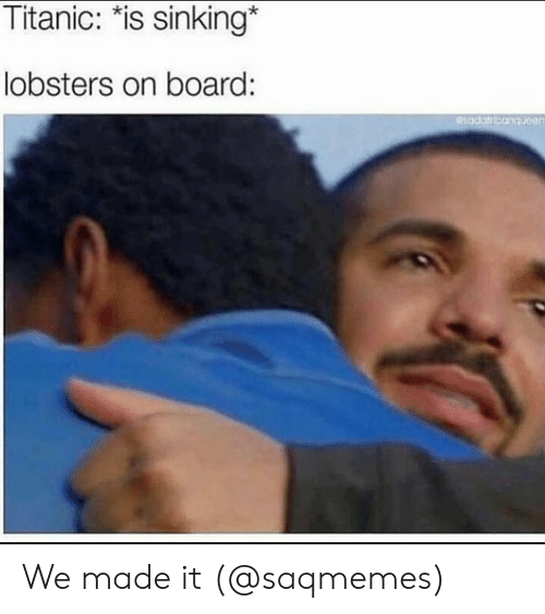 "Memes, Titanic, and We Made It: Titanic: ""is sinking*  lobsters on board: We made it (@saqmemes)"