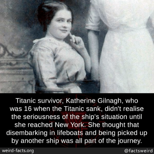 Survivor: Titanic survivor, Katherine Gilnagh, who  was 16 when the Titanic sank, didn't realise  the seriousness of the ship's situation until  she reached New York. She thought that  disembarking in lifeboats and being picked up  by another ship was all part of the journey  weird-facts.org  @factsweird