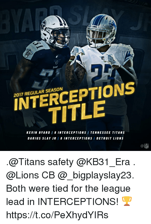 Memes, Lions, and Tennessee: TITANS  INTERCEPTIONS  TITLE  2017 REGULAR SEASON  KEVIN BYARD / 8 INTERCEPTIONS / TENNESSEE TITANS  DARIUS SLAY JR 8 INTERCEPTIONS / DETR0IT LIONS  Ca .@Titans safety @KB31_Era . @Lions CB @_bigplayslay23.  Both were tied for the league lead in INTERCEPTIONS! 🏆 https://t.co/PeXhydYIRs