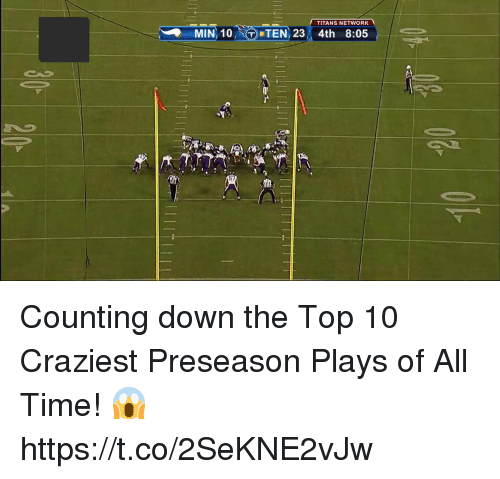 Memes, Time, and 🤖: TITANS NETWORK  MIN, 10,  DETEN, 23, 4th  8:05  57 Counting down the Top 10 Craziest Preseason Plays of All Time! 😱 https://t.co/2SeKNE2vJw