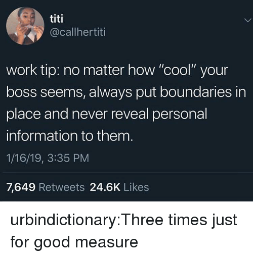 """Tumblr, Work, and Blog: titi  @callhertiti  work tip: no matter how """"cool"""" your  boss seems, always put boundaries in  place and never reveal personal  information to them  1/16/19, 3:35 PM  7,649 Retweets 24.6K Likes urbindictionary:Three times just for good measure"""