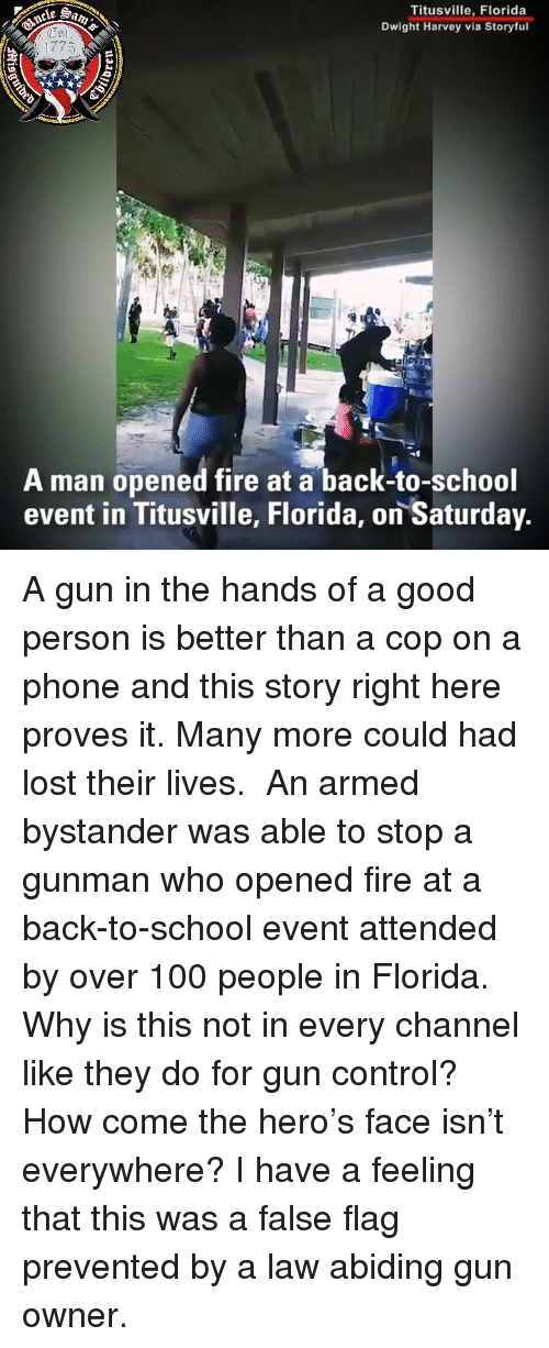 Anaconda, Fire, and Memes: Titusville, Florida  Dwight Harvey via Storyful  1775  A man opened fire at a back-to-school  event in Titusville, Florida, on Saturday A gun in the hands of a good person is better than a cop on a phone and this story right here proves it. Many more could had lost their lives. ⠀⠀⠀⠀⠀⠀⠀⠀⠀ An armed bystander was able to stop a gunman who opened fire at a back-to-school event attended by over 100 people in Florida. Why is this not in every channel like they do for gun control? How come the hero's face isn't everywhere? I have a feeling that this was a false flag prevented by a law abiding gun owner.