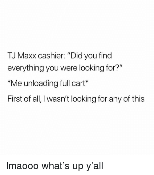 "Girl Memes, Looking, and Tj Maxx: TJ Maxx cashier: ""Did you find  everything you were looking for?'  Me unloading full cart  First of all, I wasn't looking for any of this lmaooo what's up y'all"