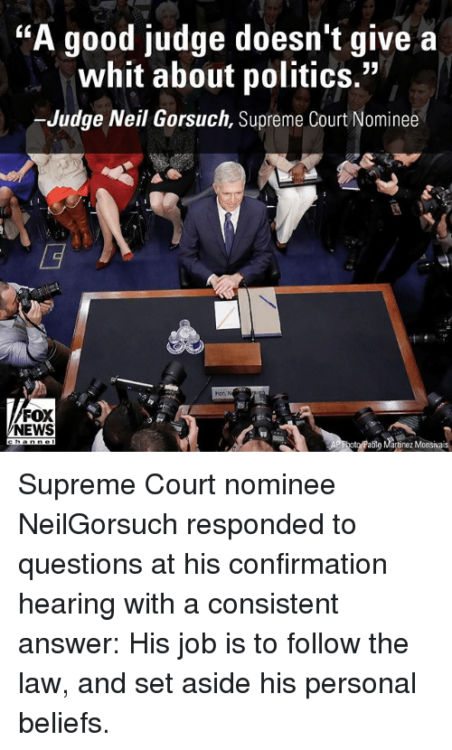 "Neil Gorsuch: TKA good judge doesn't give a  whit about politics.""  -Judge Neil Gorsuch, Supreme Court Nominee  FOX  NEWS  hoto/Pablo Martinez Monsivais Supreme Court nominee NeilGorsuch responded to questions at his confirmation hearing with a consistent answer: His job is to follow the law, and set aside his personal beliefs."