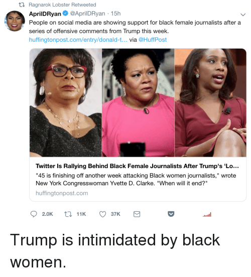 "Blackpeopletwitter, Funny, and New York: tl Ragnarok Lobster Retweeted  AprilDRyan@AprilDRyan-15h  People on social media are showing support for black female journalists after a  series of offensive comments from Trump this week.  huffingtonpost.com/entry/donald-t... via @HuffPost  0  Twitter Is Rallying Behind Black Female Journalists After Trump's 'Lo...  ""45 is finishing off another week attacking Black women journalists,"" wrote  New York Congresswoman Yvette D. Clarke. ""When will it end?""  huffingtonpost.com"