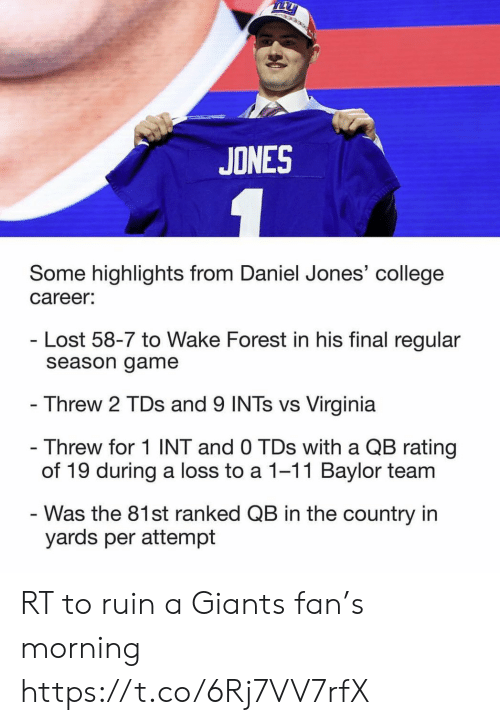 College, Football, and Nfl: TLL  JONES  Some highlights from Daniel Jones' college  career:  Lost 58-7 to Wake Forest in his final regular  season game  Threw 2 TDs and 9 INTs vs Virginia  - Threw for 1 INT and 0 TDs with a QB rating  of 19 during a loss to a 1-11 Baylor team  Was the 81st ranked QB in the country in  yards per attempt RT to ruin a Giants fan's morning https://t.co/6Rj7VV7rfX