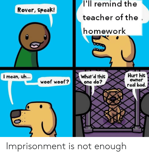 Bad, Teacher, and Mean: T'll remind the  Rover, speak!  teacher of the  homework  Hurt his  I mean, uh...  What'd this  one do?  woof woof?  Owner  real bad. Imprisonment is not enough