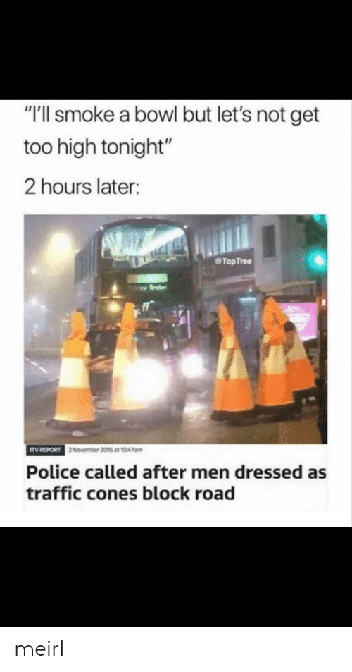 "cones: ""T'll smoke a bowl but let's not get  too high tonight""  2 hours later:  TopTree  Police called after men dressed as  traffic cones block road meirl"