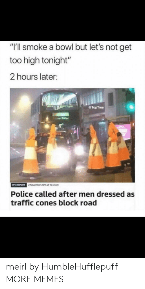 "cones: ""T'll smoke a bowl but let's not get  too high tonight""  2 hours later:  TopTree  Police called after men dressed as  traffic cones block road meirl by HumbleHufflepuff MORE MEMES"