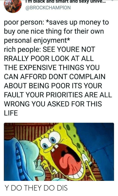 Its Your Fault: Tm black ahd smart ahd sexy unive..  @BROCKCHAMPION  poor person: *saves up money to  buy one nice thing for their own  personal enjoyment*  rich people: SEE YOURE NOT  RRALLY POOR LOOK AT ALL  THE EXPENSIVE THINGS YOU  CAN AFFORD DONT COMPLAIN  ABOUT BEING POOR ITS YOUR  FAULT YOUR PRIORITIES ARE ALL  WRONG YOU ASKED FOR THIS  LIFE Y DO THEY DO DIS