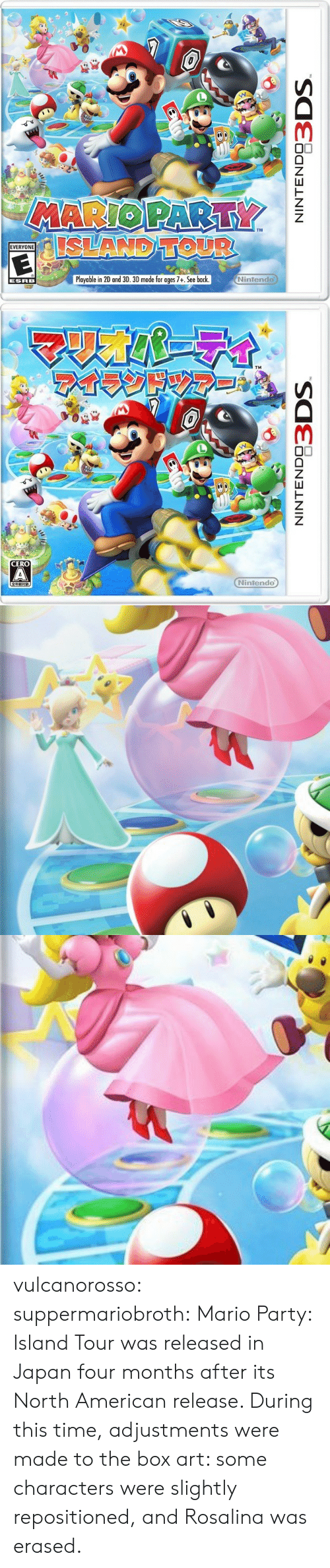 mario party: TM  EVERYONE  Playable in 2D and 3D. 3D mode for ages 7+. See back  Nintendo  ESRB   CERO  Nintendo vulcanorosso:  suppermariobroth: Mario Party: Island Tour was released in Japan four months after its North American release. During this time, adjustments were made to the box art: some characters were slightly repositioned, and Rosalina was erased.
