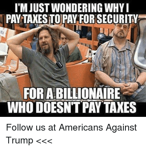 Taxes, Trump, and Who: T'M JUST WONDERING WHY  PAY TAXES TOPAY FOR SECURITY  FOR A BILLIONAIRE  WHO DOESNTPAY TAXES Follow us at Americans Against Trump <<<