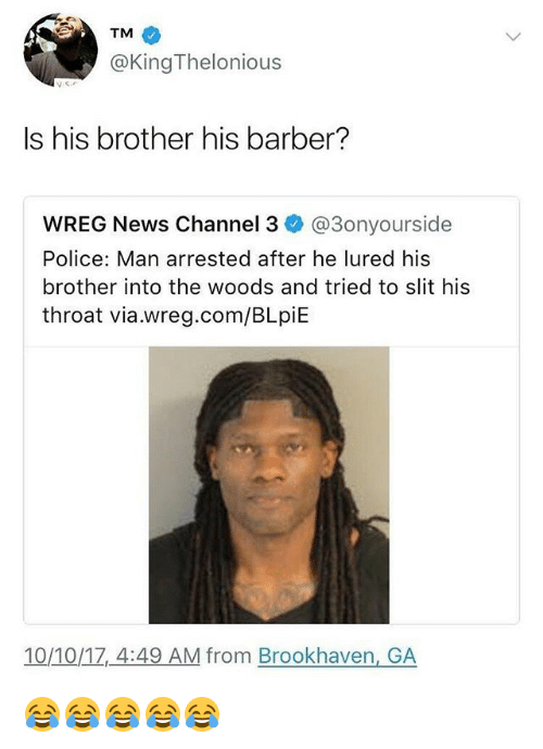 Barber, News, and Police: TM  @KingThelonious  Is his brother his barber?  WREG News Channel 3 @3onyourside  Police: Man arrested after he lured his  brother into the woods and tried to slit his  throat via.wreg.com/BLpiE  10/10/1Z,4:49 AM from Brookhaven, GA 😂😂😂😂😂