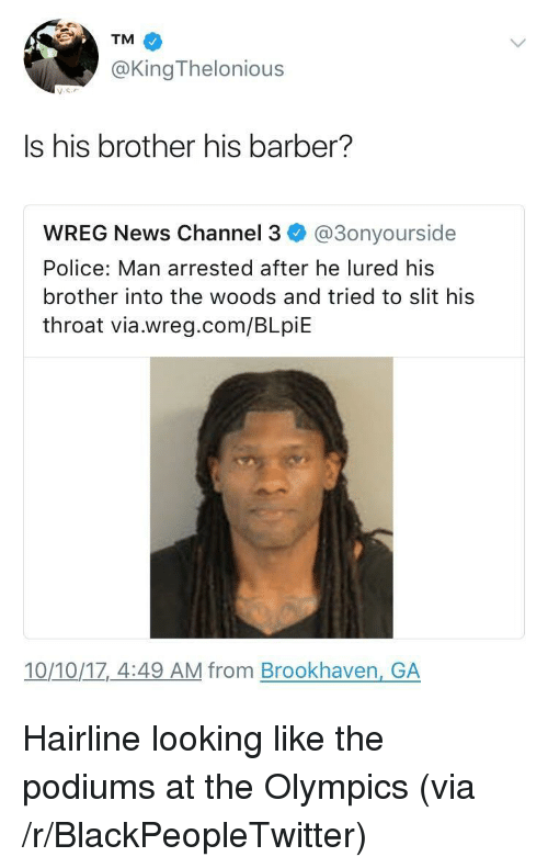 Barber, Blackpeopletwitter, and Hairline: TM  @KingThelonious  Is his brother his barber?  WREG News Channel 3 @3onyourside  Police: Man arrested after he lured his  brother into the woods and tried to slit his  throat via.wreg.com/BLpiE  10/10/1z,_4:49 AM from Brookhaven, GA <p>Hairline looking like the podiums at the Olympics (via /r/BlackPeopleTwitter)</p>