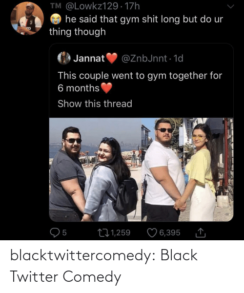 Gym, Shit, and Tumblr: TM @Lowkz129 · 17h  he said that gym shit long but do ur  thing though  ep  Jannat  @ZnbJnnt · 1d  This couple went to gym together for  6 months  Show this thread  O5  ♡ 6,395  271,259 blacktwittercomedy:  Black Twitter Comedy