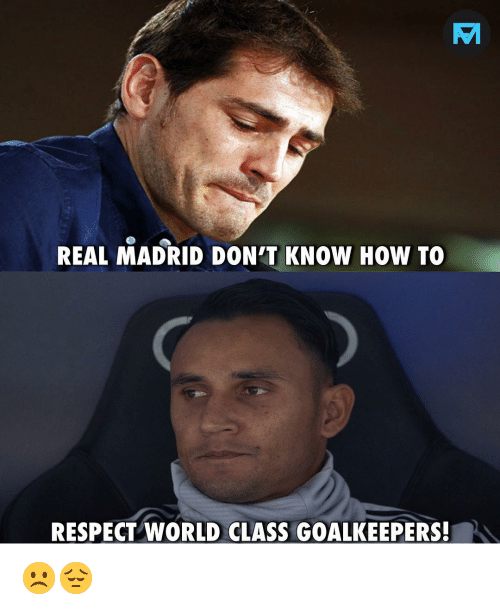 Memes, Real Madrid, and Respect: TM  REAL MADRID DON'T KNOW HOW TO  RESPECT WORLD CLASS GOALKEEPERS! ☹️😔