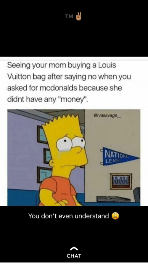 """McDonalds, Money, and Chat: TM  Seeing your mom buying a Louis  Vuitton bag after saying no when you  asked for mcdonalds because she  didnt have any """"money"""".  @rvasavage-  NAT  LEACU  You don't even understand  CHAT"""