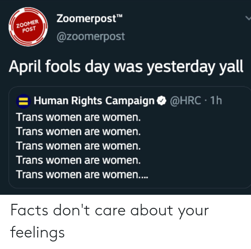 "Facts, Women, and April Fools: TM  Zoomerpost""  @zoomerpost  POST  April fools day was yesterday yall  - Human Rights Campaign  Trans women are women.  T rans women are women.  Trans women are women.  Trans women are women.  Trans women are women  @HRC  1h Facts don't care about your feelings"