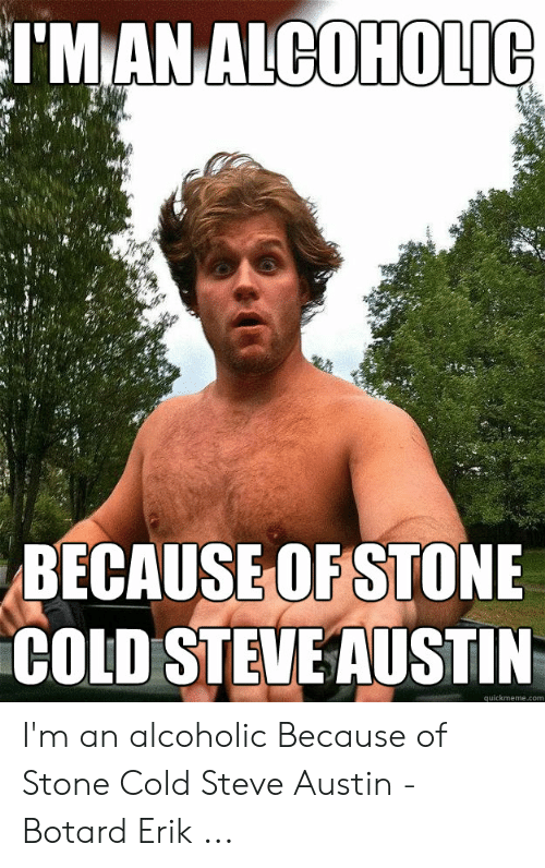 Austin Meme: TMANALCOHOLIC  BECAUSEOFSTONIE  COLD STEVEAUSTIN  quickmeme.com I'm an alcoholic Because of Stone Cold Steve Austin - Botard Erik ...