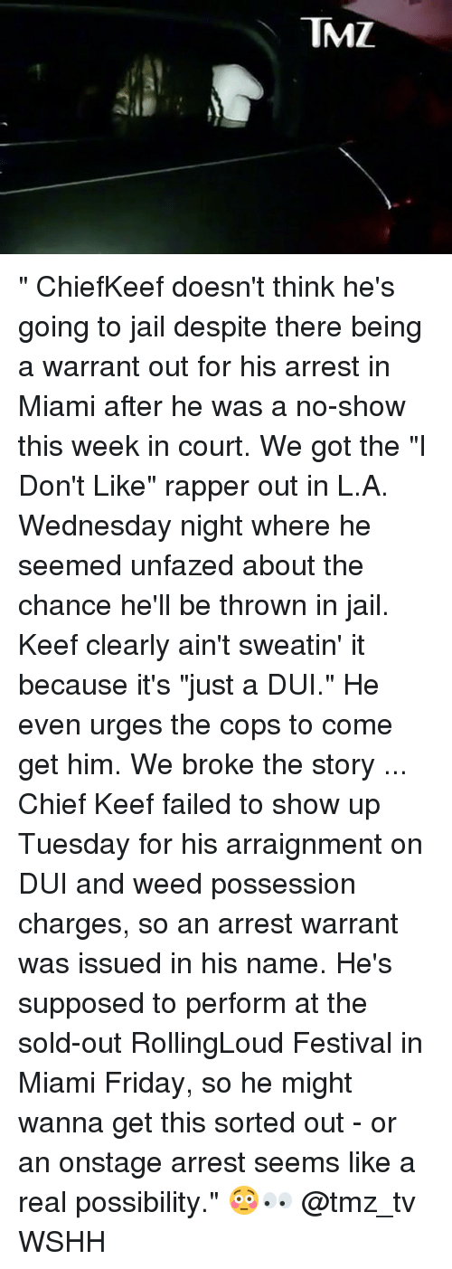 """Wednesday Night: TMZ """" ChiefKeef doesn't think he's going to jail despite there being a warrant out for his arrest in Miami after he was a no-show this week in court. We got the """"I Don't Like"""" rapper out in L.A. Wednesday night where he seemed unfazed about the chance he'll be thrown in jail. Keef clearly ain't sweatin' it because it's """"just a DUI."""" He even urges the cops to come get him. We broke the story ... Chief Keef failed to show up Tuesday for his arraignment on DUI and weed possession charges, so an arrest warrant was issued in his name. He's supposed to perform at the sold-out RollingLoud Festival in Miami Friday, so he might wanna get this sorted out - or an onstage arrest seems like a real possibility."""" 😳👀 @tmz_tv WSHH"""