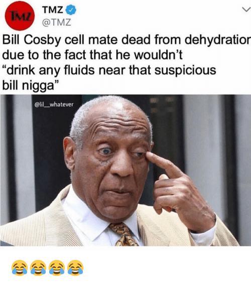 """Bill Cosby, Funny, and Tmz: TMZ  IML  Bill Cosby cell mate dead from dehydratior  due to the fact that he wouldn't  """"drink any fluids near that suspicious  bill nigga""""  @lil whatever 😂😂😂😂"""