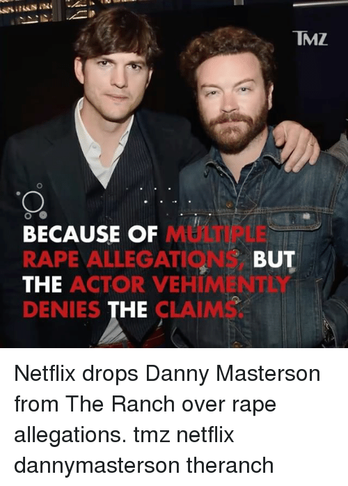 Memes, Netflix, and Rape: TMZ  MULTIPLE  BECAUSE OF  RAPE ALLEGATIONS,  THE  DENIES THE  BUT  ACTOR VEHIMENTEY  CLAIMS. Netflix drops Danny Masterson from The Ranch over rape allegations. tmz netflix dannymasterson theranch