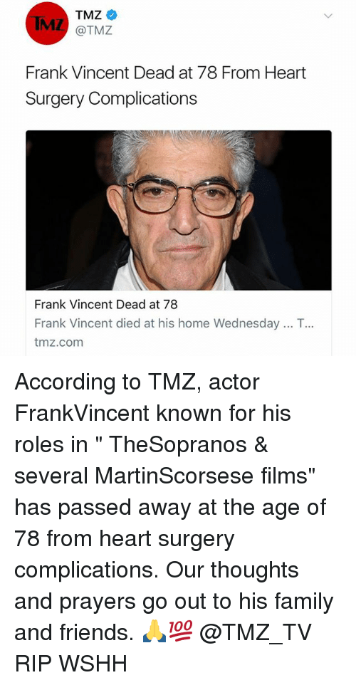 """deads: TMZ  MZ @TMZ  Frank Vincent Dead at 78 From Heart  Surgery Complications  Frank Vincent Dead at 78  Frank Vincent died at his home Wednesday .. T  tmz.com  .. According to TMZ, actor FrankVincent known for his roles in """" TheSopranos & several MartinScorsese films"""" has passed away at the age of 78 from heart surgery complications. Our thoughts and prayers go out to his family and friends. 🙏💯 @TMZ_TV RIP WSHH"""