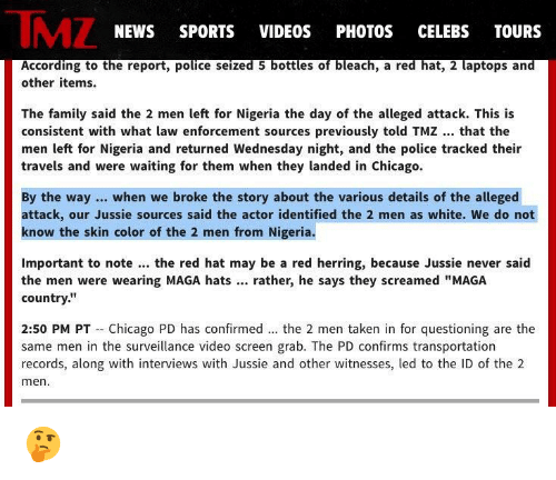 """Chicago, Family, and News: TMZ  NEWS SPORTS VIDEOS PHOTOS CELEBS TOURS  other items.  The family said the 2 men left for Nigeria the day of the alleged attack. This is  consistent with what law enforcement sources previously told TMZ.. that the  men left for Nigeria and returned Wednesday night, and the police tracked their  travels and were waiting for them when they landed in Chicago.  By the way.. when we broke the story about the various details of the alleged  attack, our Jussie sources said the actor identified the 2 men as white. We do not  know the skin color of the 2 men from Nigeria.  Important to note. the red hat may be a red herring, because Jussie never saicd  the men were wearing MAGA hats.. rather, he says they screamed """"MAGA  country.""""  2:50 PM PT Chicago PD has confirmed.. the 2 men taken in for questioning are the  same men in the surveillance video screen grab. The PD confirms transportation  records, along with interviews with Jussie and other witnesses, led to the ID of the 2  men"""