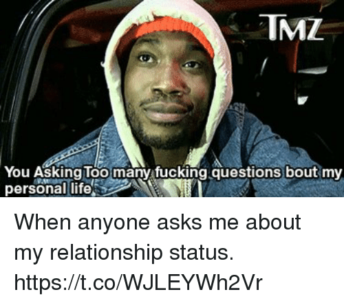 Fucking, Life, and Relationship Status: TMZ  You Asking Too many fucking questions bout my  personal life When anyone asks me about my relationship status. https://t.co/WJLEYWh2Vr