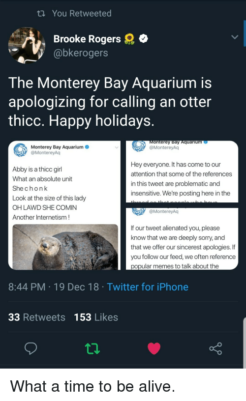 alienated: tn You Retweeted  Brooke Rogers  @bkerogers  The Monterey Bay Aquarium is  apologizing for calling an otter  thicc. Happy holidays  onterey Bay Aquarium  @MontereyAq  Monterey Bay Aquarium  @MontereyAq  Abby is a thicc girl  What an absolute unit  Shechonk  Look at the size of this lady  OH LAWD SHE COMIN  Another Internetism  Hey everyone. It has come to our  attention that some of the references  in this tweet are problematic and  insensitive. We're posting here in the  @MontereyAq  If our tweet alienated you, please  know that we are deeply sorry, and  that we offer our sincerest apologies. If  you follow our feed, we often reference  popular memes to talk about the  8:44 PM 19 Dec 18 Twitter for iPhone  33 Retweets 153 Likes What a time to be alive.