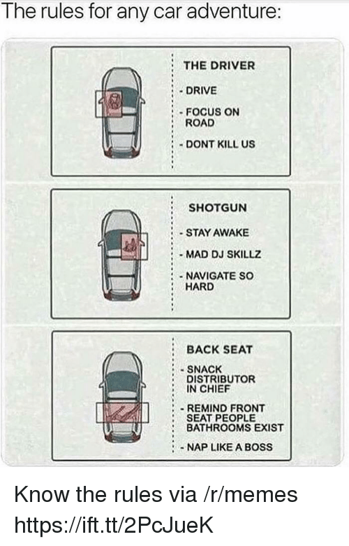 Memes, Drive, and Focus: Tne rules for any car adventure:  THE DRIVER  :.DRIVE  FOCUS ON  ROAD  DONT KILL US  SHOTGUN  STAY AWAKE  MAD DJ SKILLZ  NAVIGATE SO  HARD  BACK SEAT  SNACK  DISTRIBUTOR  IN CHIEF  REMIND FRONT  SEAT PEOPLE  BATHROOMS EXIST  -NAP LIKE A BOSS Know the rules via /r/memes https://ift.tt/2PcJueK