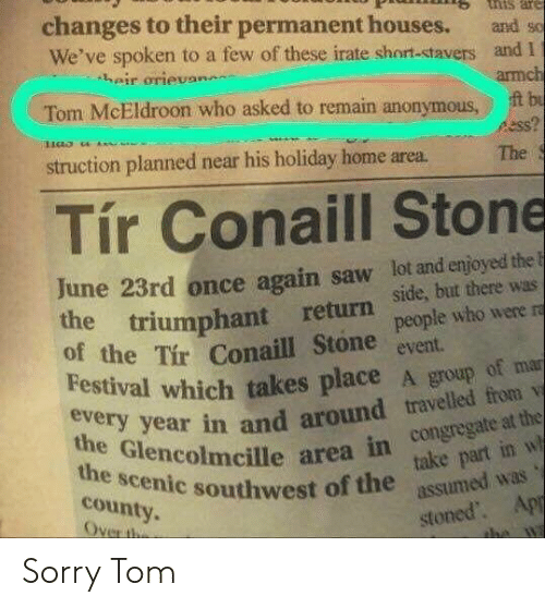 Saw, Sorry, and Anonymous: tnis are  changes to their permanent houses.  We've spoken to a few of these irate short-stavers and I  heir orievan  and so  armch  t bu  ss?  Tom McEldroon who asked to remain anonymous  struction planned near his holiday home area.  The  Tír Conaill Stone  June 23rd once again saw lot and enjoyed the F  the triumphant return  of the Tir Conaill Stone  Festival which takes place A group of mar  side, but there was  people who were ra  event  every year in and around travelled from v  the Glencolmcille area in congregate at the  take part in w  assumed was  the scenic southwest of the  county.  Over the  stoned. App  the wa Sorry Tom