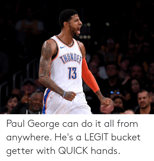 Paul George: TNUMDER  13 Paul George can do it all from anywhere. He's a LEGIT bucket getter with QUICK hands.