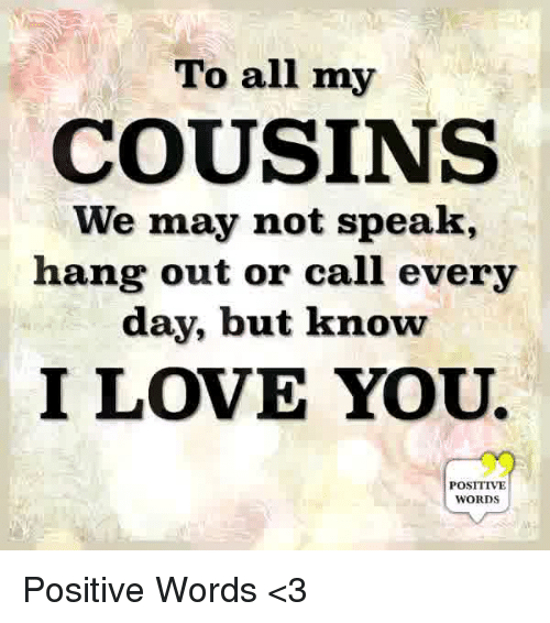 Love, Memes, and I Love You: To all my  COUSINS  We may not speak  hang out or call every  day, but know  I LOVE YOU.  POSITIVE  WORDS Positive Words <3