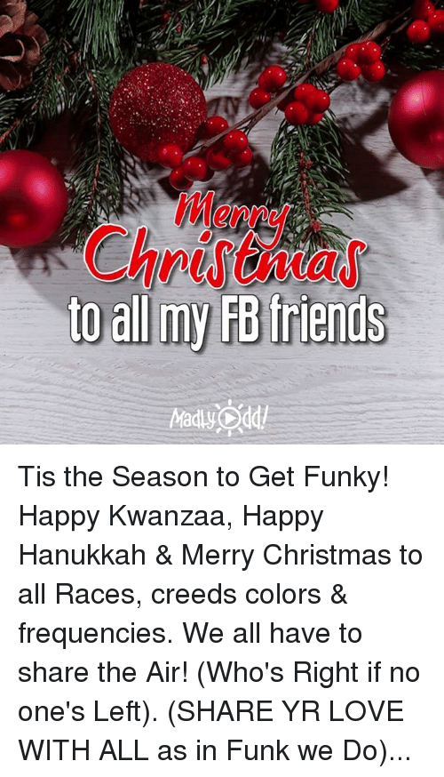 Memes, Creed, and Hanukkah: to all my FB friends Tis the Season to Get Funky! Happy Kwanzaa, Happy Hanukkah & Merry Christmas to all Races, creeds colors & frequencies. We all have to share the Air! (Who's Right if no one's Left). (SHARE YR LOVE WITH ALL as in Funk we Do)...