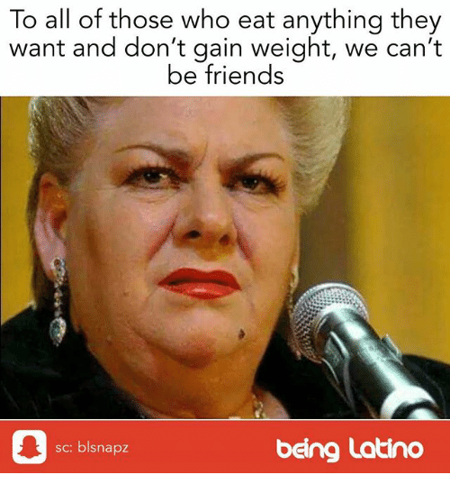 Friends, Memes, and 🤖: To all of those who eat anything they  want and don't gain weight, we can't  be friends  sc: blsnapz  being Latino