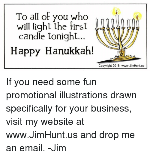 Dank, Hanukkah, and Candles: To all of you who  will light the first  candle tonight  Happy Hanukkah!  Copyright 2016 www.JimHunt.us If you need some fun promotional illustrations drawn specifically for your business, visit my website at www.JimHunt.us and drop me an email.  -Jim