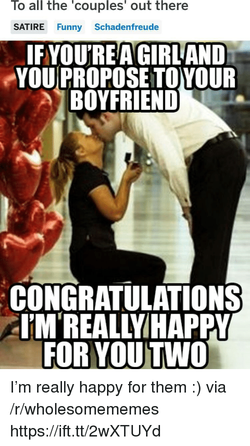 Funny, Congratulations, and Girl: To all the 'couples' out there  SATIRE Funny Schadenfreude  IFYOU'REA GIRL AND  YOU PROPOSE TOYOUR  BOYFRIEND  CONGRATULATIONS  EM'REALLYIHAPPY  FOR YOU TWO I'm really happy for them :) via /r/wholesomememes https://ift.tt/2wXTUYd