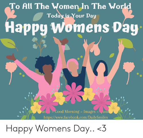 Facebook, Memes, and Good Morning: To All The Wo  men In The World  Today is Your Day  Happy Womens Day  un  Good  Morning Images  -uo  https://www.facebook.com/DailySmiles Happy Womens Day..  <3