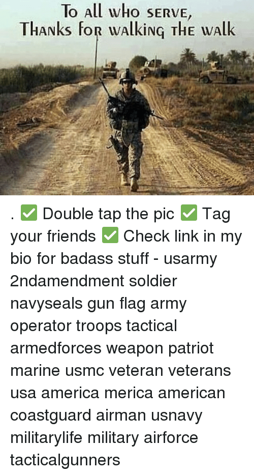 America, Friends, and Memes: To All who SERVE  THANks FOR wAlkiNG THE wAlk . ✅ Double tap the pic ✅ Tag your friends ✅ Check link in my bio for badass stuff - usarmy 2ndamendment soldier navyseals gun flag army operator troops tactical armedforces weapon patriot marine usmc veteran veterans usa america merica american coastguard airman usnavy militarylife military airforce tacticalgunners