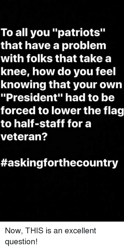 "Patriotic, How, and President: To all you ""patriots""  that have a problem  with folks that take a  knee, how do you feel  knowing that your own  ""President"" had to be  forced to lower the flag  to half-staff for a  veteran?  Now, THIS is an excellent question!"