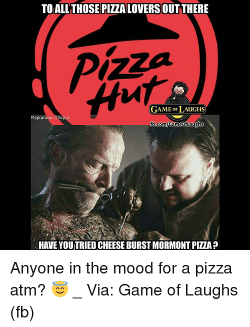 Memes, Mood, and Pizza: TO ALLTHOSE PIZZA LOVERSOUT THERE  GAME oF LAUGHS  Rajkanwar Cho  b.comlGameofLaughs  HAVE YOUTRIED CHEESE BURST MORMONT PIZZA ? Anyone in the mood for a pizza atm? 😇 _ Via: Game of Laughs (fb)