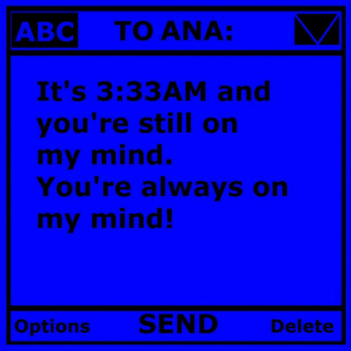 Mind, Ana, and Still: TO ANA:  It's 3:33AM and  you're still on  my mind.  You're always on  my mind!  Op  tions  SEND Delete