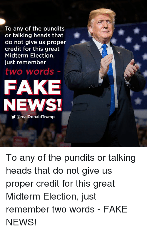 Fake, News, and Talking Heads: To any of the pundits  or talking heads that  do not give us proper  credit for this great  Midterm Election,  just remember  two words  FAKE  NEWS!  y @realDonaldTrump To any of the pundits or talking heads that do not give us proper credit for this great Midterm Election, just remember two words - FAKE NEWS!