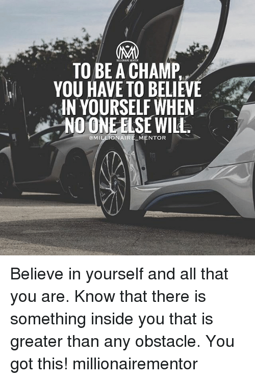 Memes, All That, and 🤖: TO BE A CHAMP  YOU HAVE TO BELIEW  IN YOURSELF WHEN  NO ONE ELSE WILH.  IR  MENTOR Believe in yourself and all that you are. Know that there is something inside you that is greater than any obstacle. You got this! millionairementor