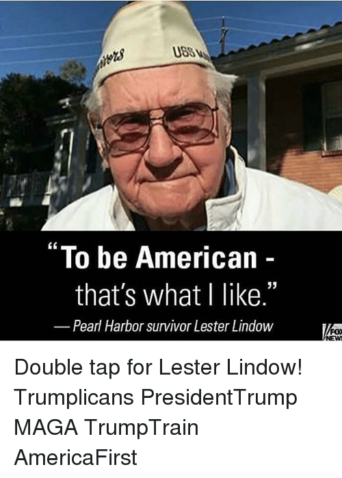 "Memes, Survivor, and American: To be American  that's what like.""  Pearl Harbor survivor Lester Lindow  FOX Double tap for Lester Lindow! Trumplicans PresidentTrump MAGA TrumpTrain AmericaFirst"