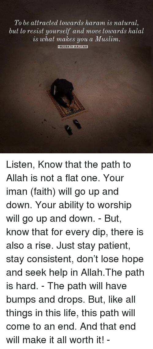 Life, Memes, and Muslim: To be attracted towards haram is natural  10 be attracted, tou)aras narann  natural  but to resist yourself and move towards halal  is what makes  you a Muslim.  NUSRATH AALIYAH Listen, Know that the path to Allah is not a flat one. Your iman (faith) will go up and down. Your ability to worship will go up and down. - But, know that for every dip, there is also a rise. Just stay patient, stay consistent, don't lose hope and seek help in Allah.The path is hard. - The path will have bumps and drops. But, like all things in this life, this path will come to an end. And that end will make it all worth it! -